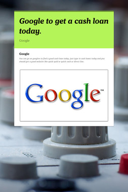 Google to get a cash loan today.