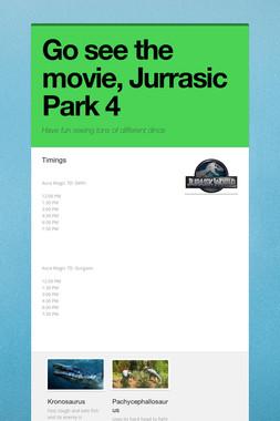 Go see the movie, Jurrasic Park 4