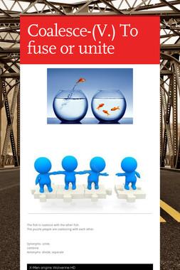 Coalesce-(V.) To fuse or unite