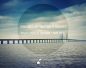 """You only live once but if you do it right, once is enough."" Mae West"