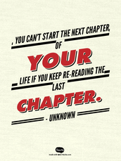 You can't start the next chapter of your life if you keep re-reading the last chapter.   - Unknown