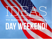 Ideas to MAX our Memorial Weekend!