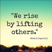 """""""We rise by lifting others"""" -Robert Ingersoll"""