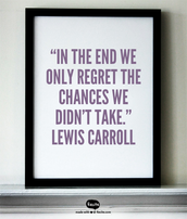 """In the end we only regret the chances we didn't take."" Lewis Carroll"