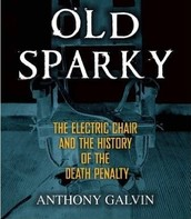 Old Sparky: the electric chair and the history of the death penalty by Anthony Galvin