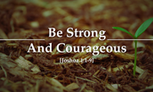Be Strong and Courageous!!