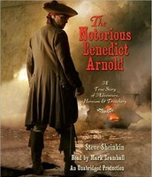 The Notorious Benedict Arnold: A True Story of Adventure, Heroism and Treachery
