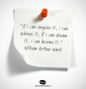 """""""If I can imagine it, I can achieve it; if I can dream it, I can become it."""" -William Arthur Ward"""