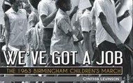 We've Got a Job: The 1963 Birmingham Children's March, by Cynthia Levinson