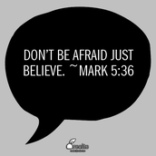 """Don't be afraid just believe."" ~Mark 5:36"