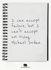 I can accept failure, but I can't accept not trying.-Michael Jordan.