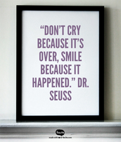 """Don't cry because it's over, smile because it happened."" Dr. Seuss"