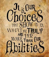 It is our choices that show us what we truly are far more than our abilities.