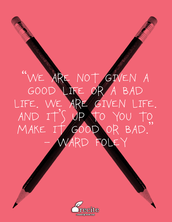 """We ARE NOT GIVEN A GOOD LIFE OR A BAD LIFE. WE ARE GIVEN LIFE AND IT'S UP TO YOU TO MAKE IT GOOD OR BAD."" WARD FOLEY"