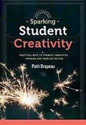 Sparking student creativity : practical ways to promote innovative thinking and problem solving