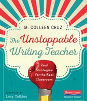 The Unstoppable Writing Teacher:  Real Strategies for the Real Classroom by Colleen Cruz