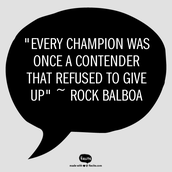 """Every champion was once a contender that refused to give up"" ~ Rock Balboa"