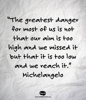 """""""The greatest danger for most of us is not that our aim is too high and we missed it but that it is too low and we reach it."""" Michelangelo"""