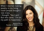 """I'm not interested in what everyone else thinks, I'm interested in doing what I love!"" -Jessica Herrin, CEO & Founder of Stella & Dot"