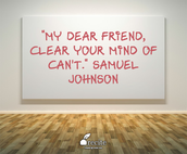 """My dear friend, close your mind of can't."" Samuel Johnson"