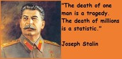 """ The death of  a man is a tragedy. The death of millions is a statistic"" -Joseph Stalin"