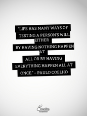 """""""Life has many ways of testing a person's will, either by having nothing happen at all or by having everything happen all at once."""" – Paulo Coelho"""