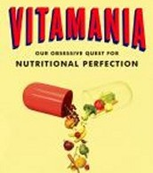 Vitamania: Our Obsessive Quest for Nutritional Perfection