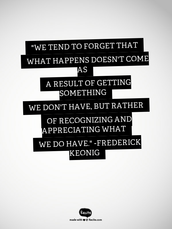 """""""We tend to forget that what happens doesn't come as a result of getting something we don't have, but rather of recognizing and appreciating what we do have."""" Frederick keonig"""