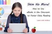 Skim No More!  How to Use eBooks in the Classroom to Foster Close Reading  Thursday, March 19, 2015