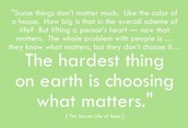 """The hardest thing on earth is choosing what matters."""