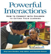 Powerful Interactions How To Connect with Children to Extend their Learning by Amy Laura Dombro, Judy Jablon, & Charlotte Stetson