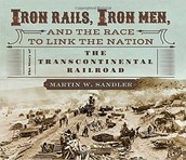 Iron Rails, Iron Men and the Race to Link the Nation by Marin Sandler