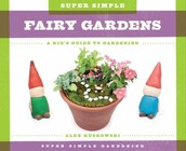 Super SImple Fairy Gardens: A kid's guide to gardening by Alex Kuskowski