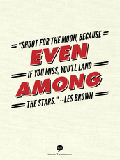 """""""Shoot for the moon, because even if you miss, you'll land among the stars."""" Les Brown"""