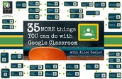 35 MORE things to do with Google Classroom ~ Advanced