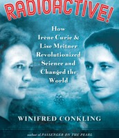 Radioactive!: How Irene Curie and Lise Meitner Revolutioned Science and Changed the World