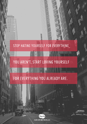 """"""" Stop hating yourself for everything you aren't, Start loving yourself for everything you already are."""" Unknown"""