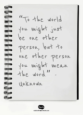 """To the world you might just be one other person, but to one other person you might mean the word.""  			-Unknown"