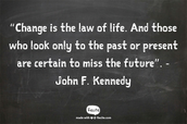 """""""Change is the law of life. And those who look only to the past or present are certain to miss the future"""". - John F. Kennedy"""