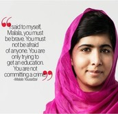 """""""I said to myself, Malala you must be brave, you must not be afraid of anyone, You are only trying to get an educationand not commiting a crime.""""~Malala Yousafzai"""