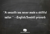 """A smooth sea never made a skillful sailor."" --English/Swahili proverb"