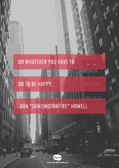 """Do whatever you have to do to be happy.""  -Dan ""Danisnotonfire"" Howell"