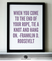 When you come to the end of your rope, tie a knot and hang on. -Franklin D. Roosevelt