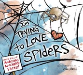 I'm Trying to Love Spiders (it isn't easy) by Bethany Barton