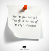 """See the glass half-full - Then fill it the rest of the way."""