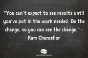 """You can't expect to see results until you've put in the work needed. Be the change, so you can see the change.""- Kam Chancellor"