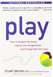 Play, How It Shapes the Brain, Opens the Imagination, and Invigorates the Soul by Stuart Brown, M.D.