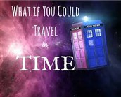 WHAT IF.... you could travel in time?