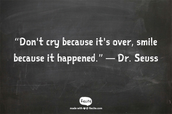 """Don't cry because it's over, smile because it happened."" ― Dr. Seuss"