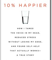 10% happier : how I tamed the voice in my head, reduced stress without losing my edge, and found self-help that actually works -- a true story by Dan Harris